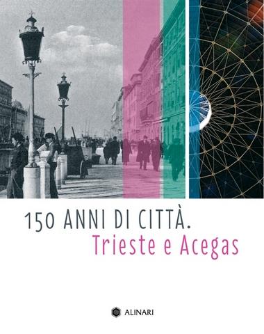VOL0736 - 150 ANNI DI CITTÀ.<br>Trieste e Acegas
